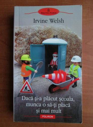 Anticariat: Irvine Welsh - Daca ti-a placut scoala, munca o sa-ti placa si mai mult
