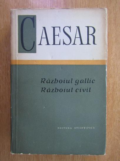 Anticariat: Caesar - Razboiul gallic. Razboiul civil
