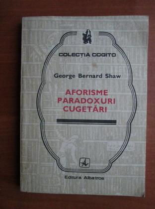 Anticariat: George Bernard Shaw - Aforisme, paradoxuri, cugetari