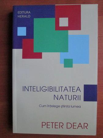 Anticariat: Peter Dear - Inteligibilitatea naturii. Cum intelege stiinta lumea