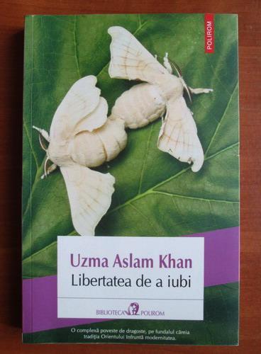 Anticariat: Uzma Aslam Khan - Libertatea de a iubi