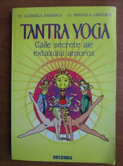 Anticariat: Gabriela Ambarus - Tantra Yoga. Caile secrete ale extazului amoros