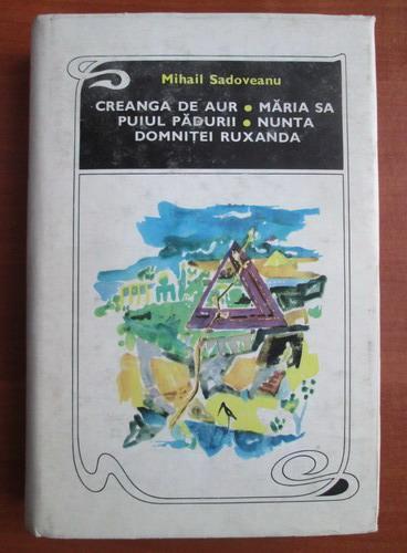 Anticariat: Mihail Sadoveanu - Creanga de aur, Maria sa puiul padurii, Nunta domnitei Ruxandra