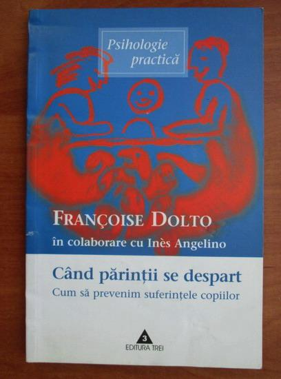 Anticariat: Francoise Dolto - Cand parintii se despart. Cum sa prevenim suferintele copiilor