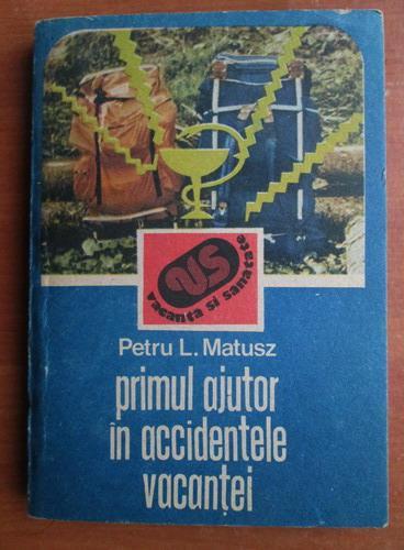 Anticariat: Petru L. Matusz - Primul ajutor in accidentele vacantei