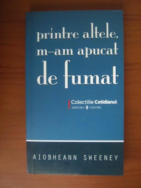Anticariat: Aiobheann Sweeney - Printre altele, m-am apucat de fumat (Cotidianul)