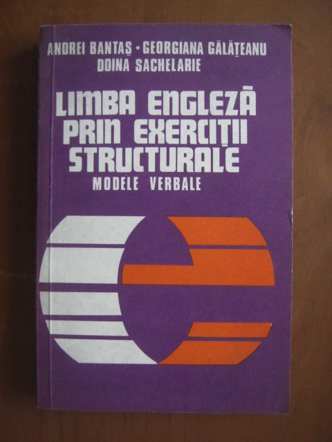 Anticariat: Andrei Bantas, Georgiana Galateanu, Doina Sachelarie - Limba engleza prin exercitii structurale. Modele verbale
