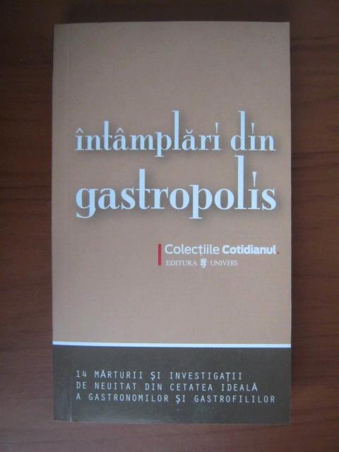 Anticariat: Intamplari din gastropolis. 14 marturii si investigatii de neuitat din cetatea ideala a gastronomilor si gastrofililor (Cotidianul)