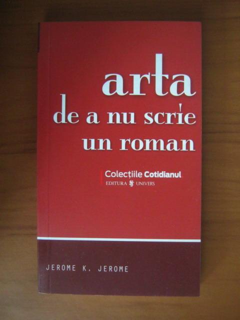 Anticariat: Jerome K. Jerome - Arta de a nu scrie un roman (Cotidianul)