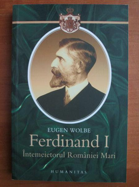 Anticariat: Eugen Wolbe - Ferdinand I, intemeietorul Romaniei Mari