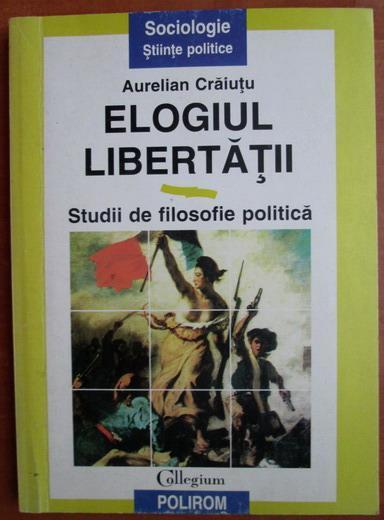 Anticariat: Aurelian Craiutu - Elogiul Libertatii. Studii de filosofie politica