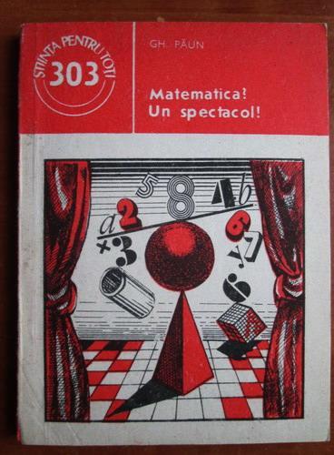 Anticariat: Gh. Paun - Matematica? Un spectacol