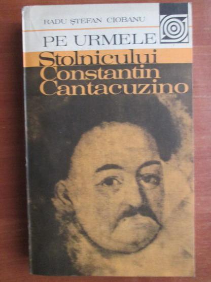 Anticariat: Radu Stefan Ciobanu - Pe urmele stolnicului Constantin Cantacuzino