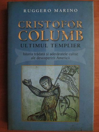Anticariat: Ruggero Marino - Cristofor Columb. Ultimul templier. Istoria tradata si adevaratele culise ale descoperirii Americii