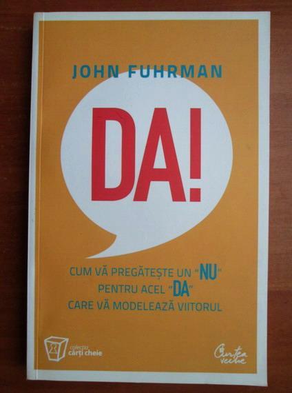 Anticariat: John Fuhrman - Da! Cum va pregateste un NU pentru acel DA care va modeleaza viitorul