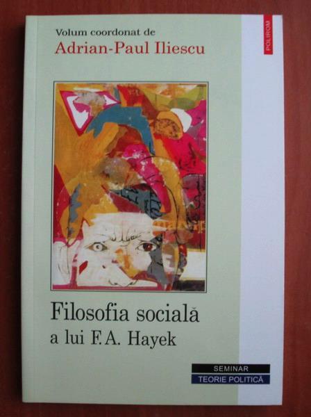 Anticariat: Adrian Paul Iliescu - Filosofia sociala a lui F. A. Hayek