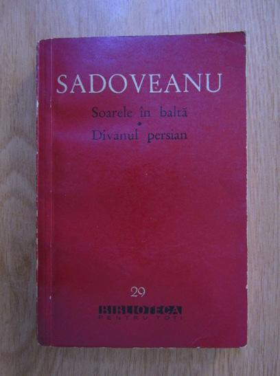 Anticariat: Mihail Sadoveanu - Soarele in balta. Divanul persian