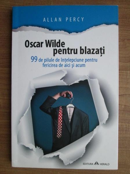 Anticariat: Allan Percy - Oscar Wilde pentru blazati. 99 de pilule de intelepciune pentru fericirea de aici si acum