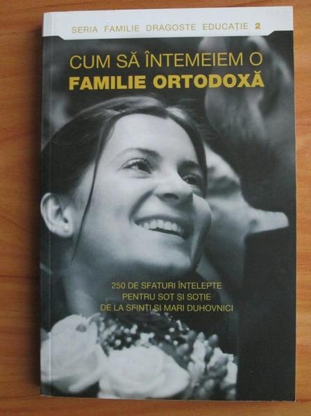 Anticariat: Cum sa intemeiem o familie ortodoxa. 250 de sfaturi intelepte pentru sot si sotie de la sfinti si mari duhovnici