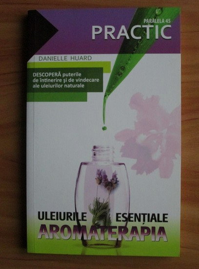 Anticariat: Danielle Huard - Uleiurile esentiale. Aromaterapia