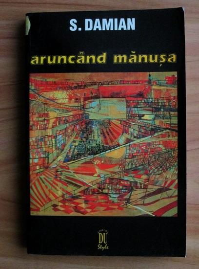 Anticariat: S. Damian - Aruncand manusa. Eseuri
