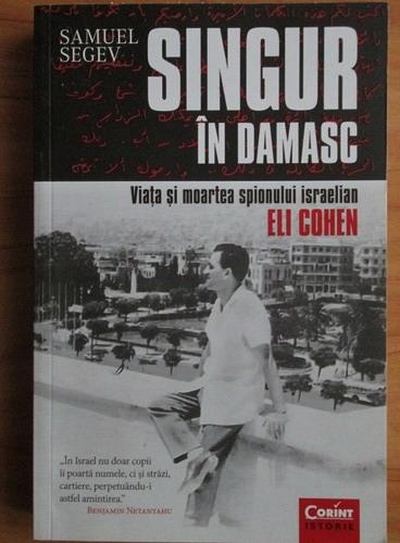 Anticariat: Samuel Segev - Singur in Damasc. Viata si moartea spionului israelian Eli Cohen