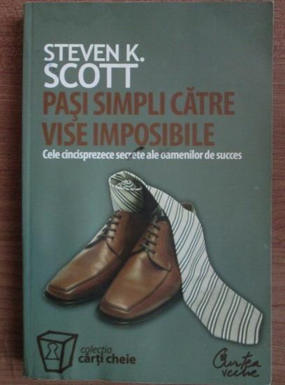 Anticariat: Steven K. Scott - Pasi simpli catre vise imposibile. Cele cincisprezece secrete ale oamenilor de succes