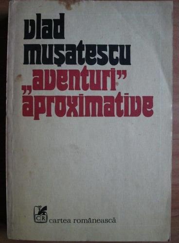 Anticariat: Vlad Musatescu - Aventuri aproximative