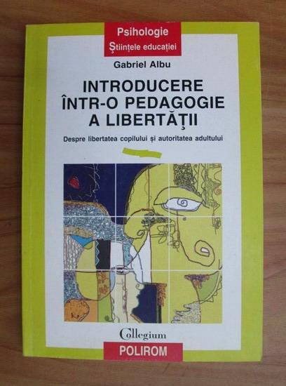 Anticariat: Gabriel Albu - Introducere intr-o pedagogie a libertatii. Despre libertatea copilului si autoritatea adultului