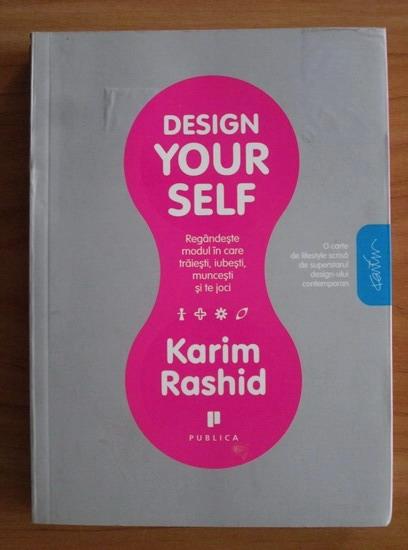 Anticariat: Karim Rashid - Design your self. Regandeste modul in care traiesti, iubesti, muncesti si te joci