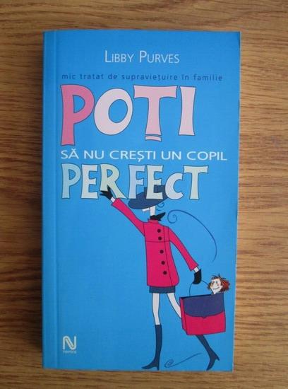 Anticariat: Libby Purves - Poti sa nu cresti un copil perfect