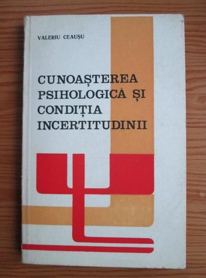 Anticariat: Valeriu Ceausu - Cunoasterea psihologica si conditia incertitudinii