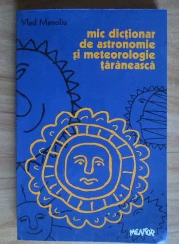 Anticariat: Vlad Manoliu - Mic dictionar de astronomie se meteorologie taraneasca