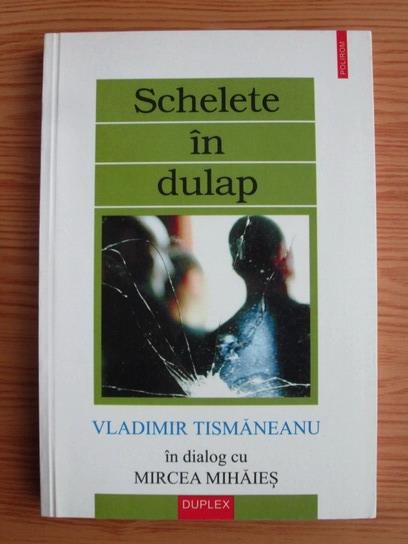 Anticariat: Vladimir Tismaneanu - Schelete in dulap. In dialog cu Mircea Mihaies