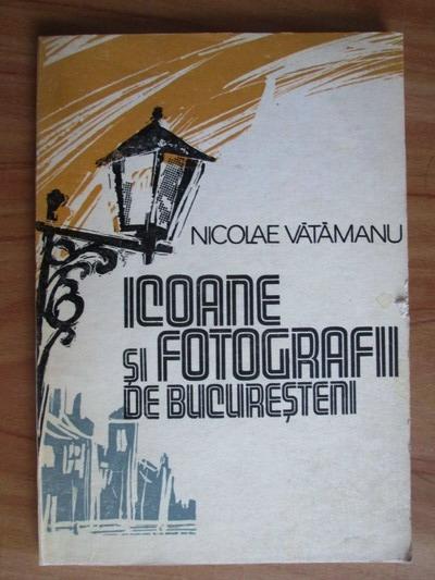 Anticariat: Nicolae Vatamanu - Icoane si fotografii de Bucuresteni