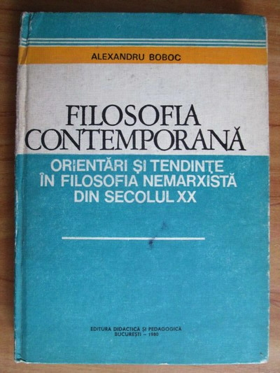 Anticariat: Alexandru Boboc - Filosofia contemporana. Orientari si tendinte in filosofia nemarxista din secolul XX