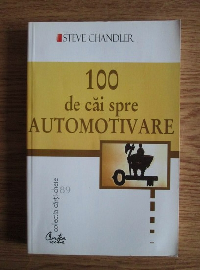 Anticariat: Steve Chandler - 100 de cai spre automotivare. Schimba-ti definitiv viata