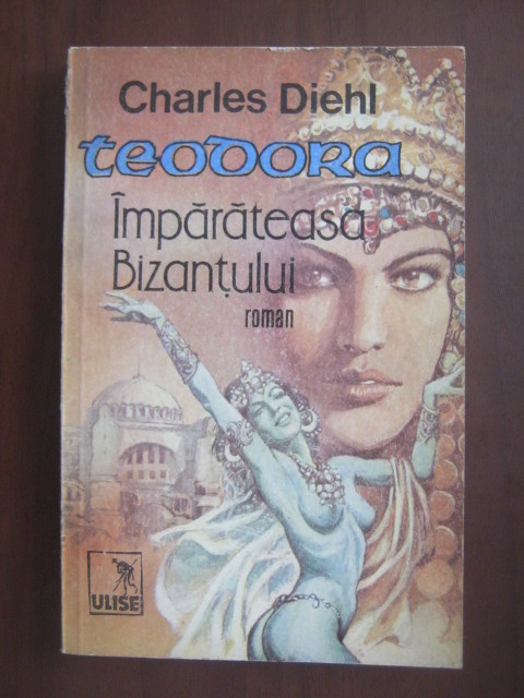 Anticariat: Charles Diehl - Teodora imparateasa Bizantului (roman)