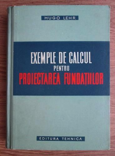 Anticariat: Hugo Lehr - Exemple de calcul pentru proiectarea fundatiilor