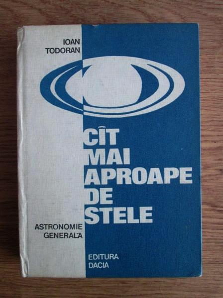 Anticariat: Ioan Todoran - Cat mai aproape de stele. Astronomie generala
