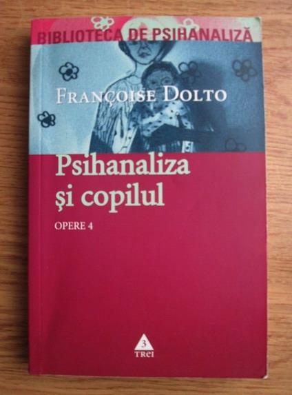 Anticariat: Francoise Dolto - Opere. Volumul 4. Psihanaliza si copilul