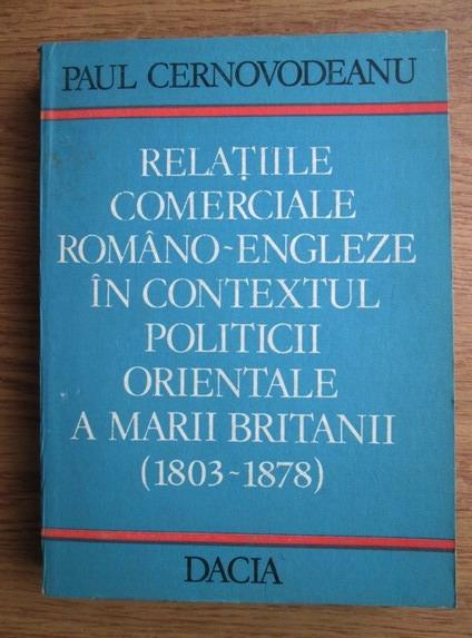 Anticariat: Paul Cernovodeanu - Relatiile comerciale romano-engleze in contextul politicii orientale a Marii Britanii (1803-1878)
