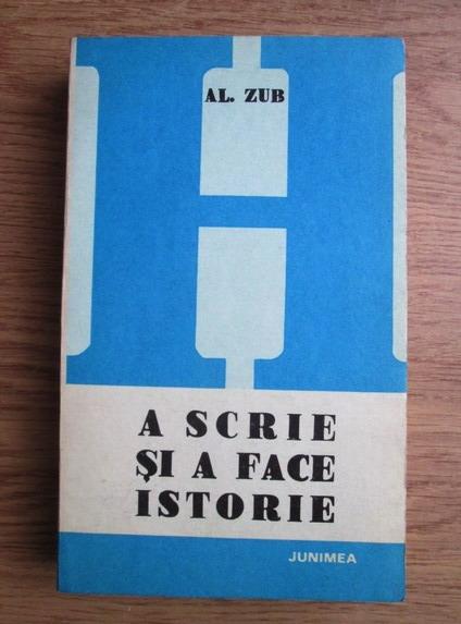 Anticariat: Al. Zub - A scrie si a face istorie (Istoriografia romana postpasoptista)