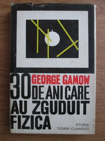 Anticariat: George Gamow - 30 de ani care au zguduit fizica