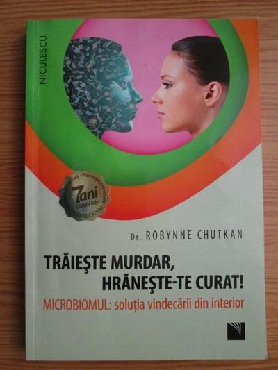 Anticariat: Robynne Chutkan - Traieste murdar, hraneste-te curat! Microbiomul, solutia vindecarii din interior