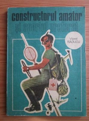 Anticariat: Viorel Raducu - Constructorul amator si sportul preferat
