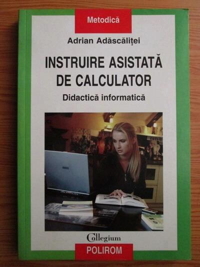 Anticariat: Adrian Adascalitei - Instruire asistata de calculator. Didactica informatica