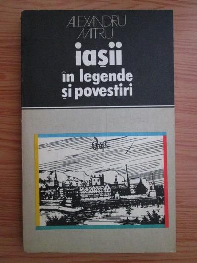 Anticariat: Alexandru Mitru - Iasii in legende si povestiri