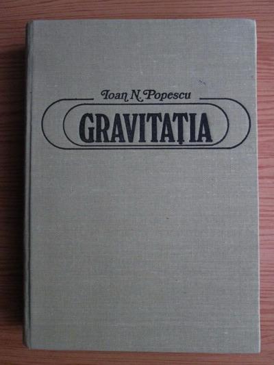 Anticariat: Ioan N. Popescu - Gravitatia. Pledoarie pentru o noua teorie a gravitatiei