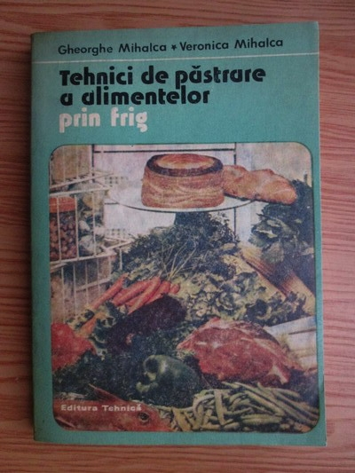 Anticariat: Gheorghe Mihalca, Veronica Mihalca - Tehnici de pastrare a alimentelor prin frig